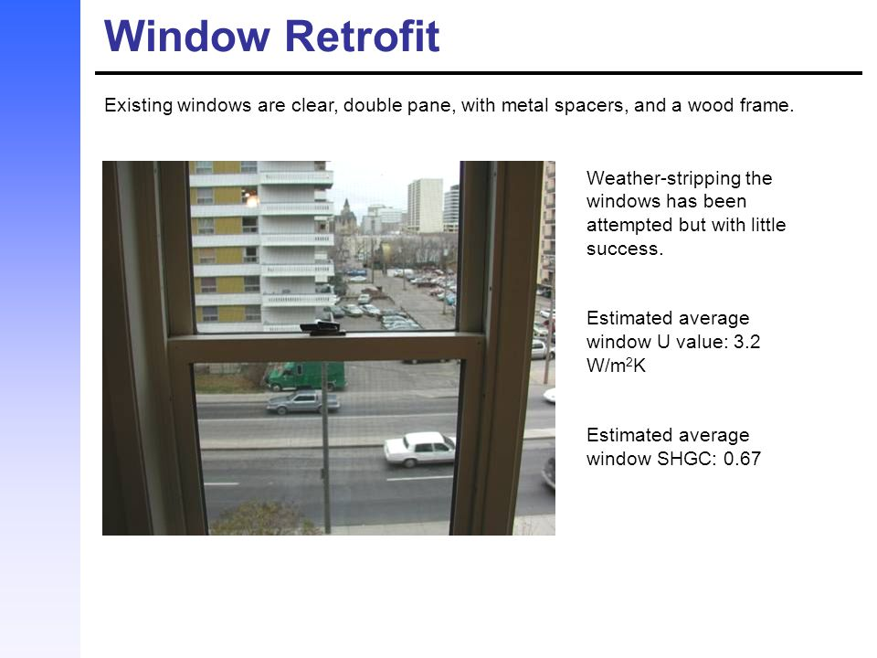 Window Retrofit Existing windows are clear, double pane, with metal spacers, and a wood frame.