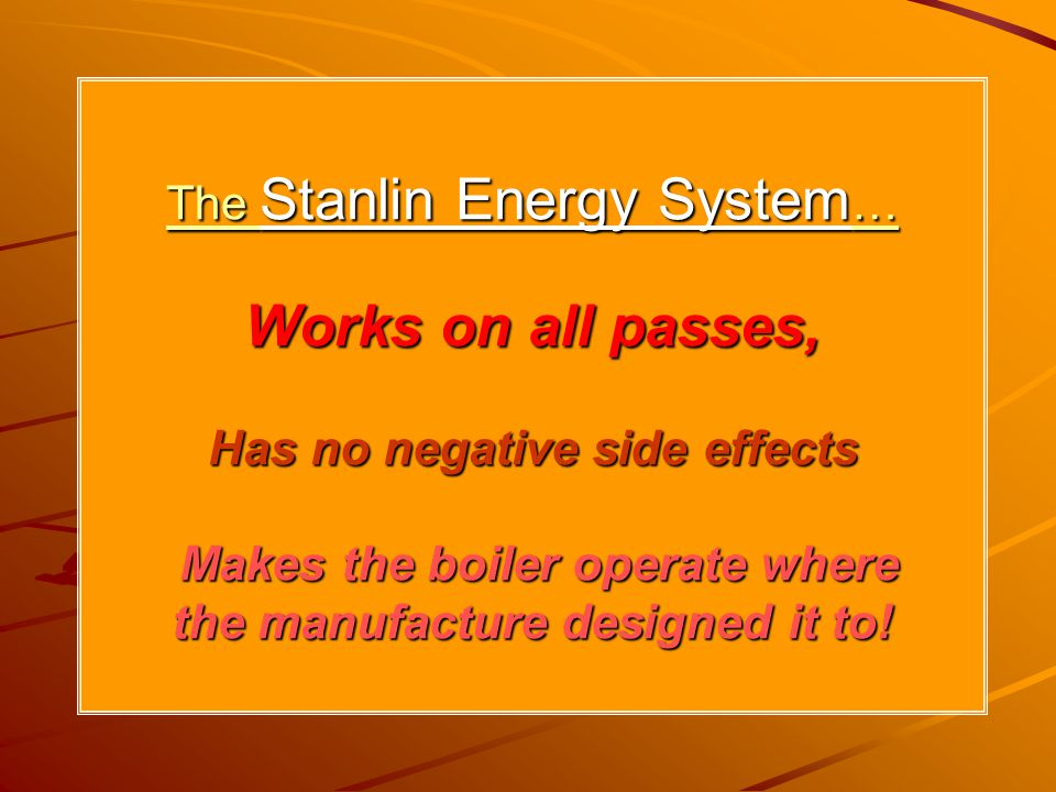 The Stanlin Energy System… Works on all passes, Has no negative side effects Makes the boiler operate where the manufacture designed it to!