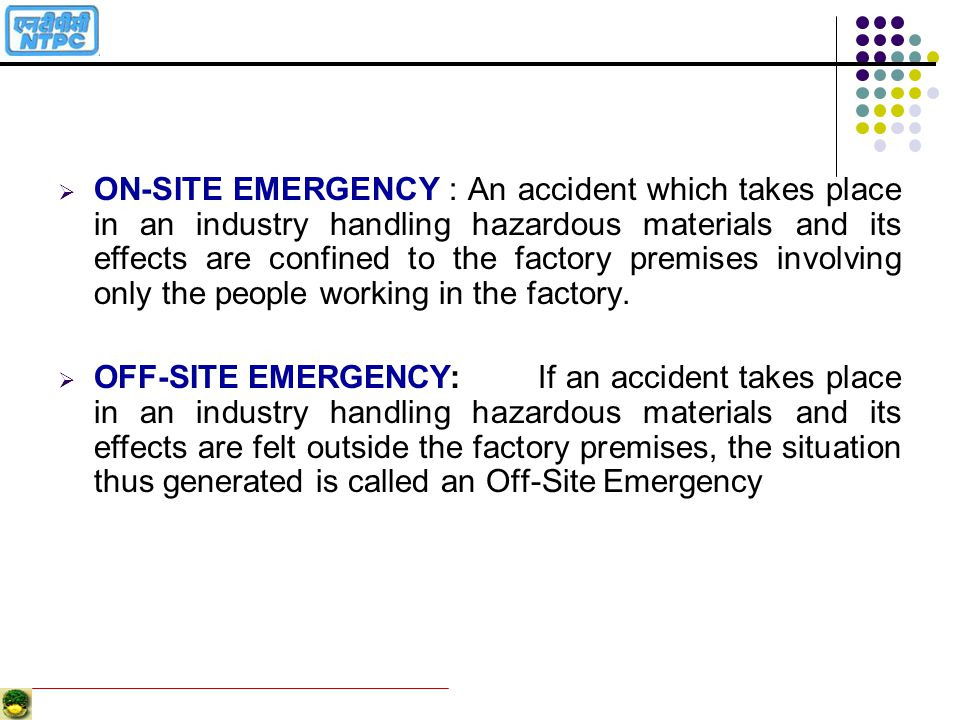 ON-SITE EMERGENCY : An accident which takes place in an industry handling hazardous materials and its effects are confined to the factory premises involving only the people working in the factory.