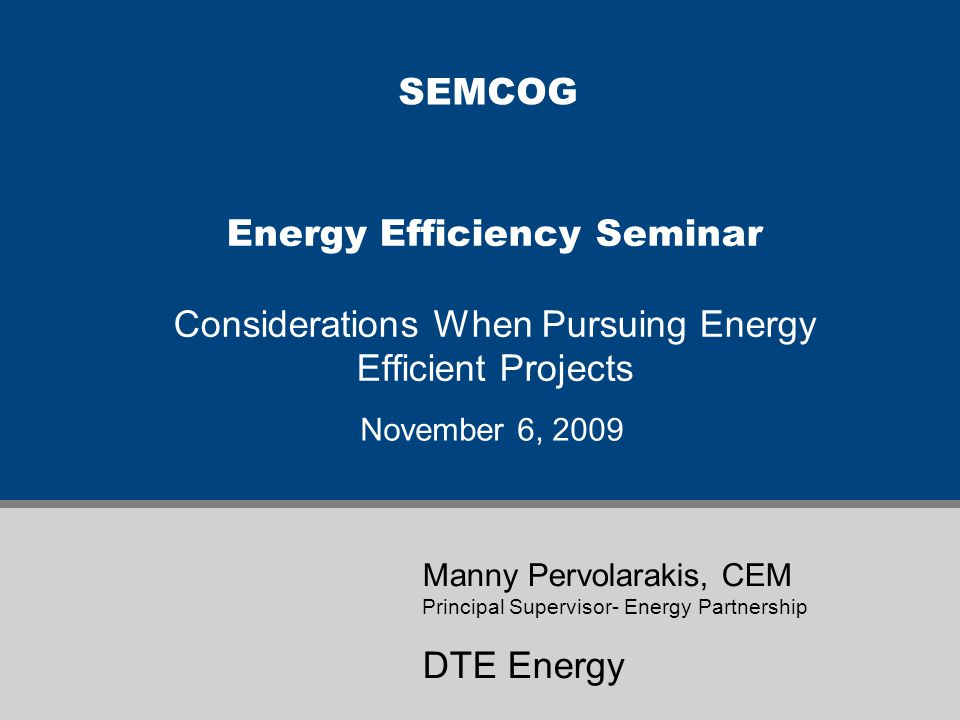 SEMCOG Energy Efficiency Seminar Considerations When Pursuing Energy Efficient Projects. November 6, 2009.
