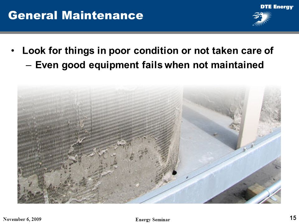 General Maintenance Look for things in poor condition or not taken care of. Even good equipment fails when not maintained.