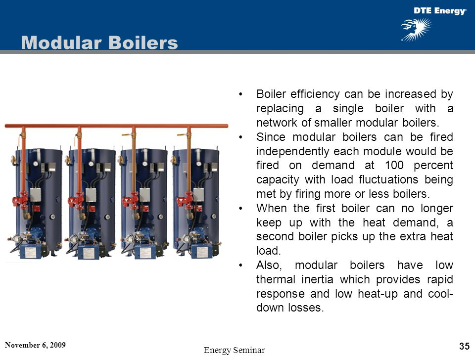 Modular Boilers Boiler efficiency can be increased by replacing a single boiler with a network of smaller modular boilers.