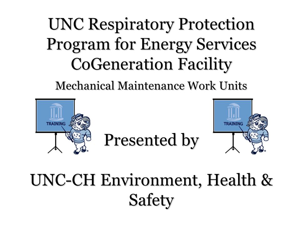 UNC Respiratory Protection Program for Energy Services CoGeneration Facility Mechanical Maintenance Work Units Presented by UNC-CH Environment, Health & Safety