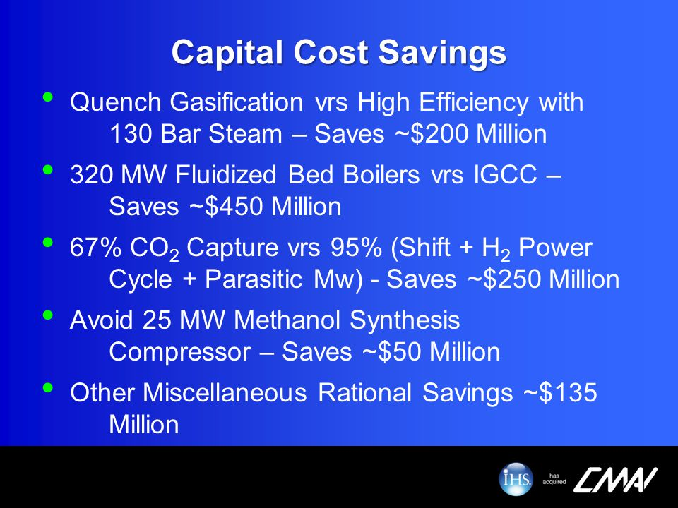 Capital Cost Savings Quench Gasification vrs High Efficiency with 130 Bar Steam – Saves ~$200 Million.
