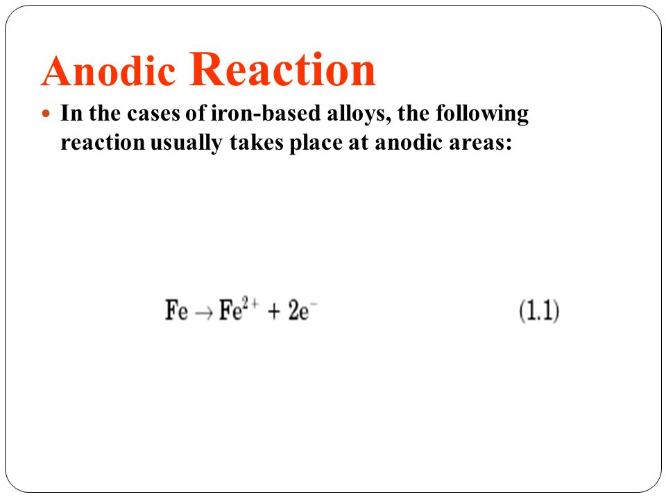 Anodic Reaction In the cases of iron-based alloys, the following reaction usually takes place at anodic areas: