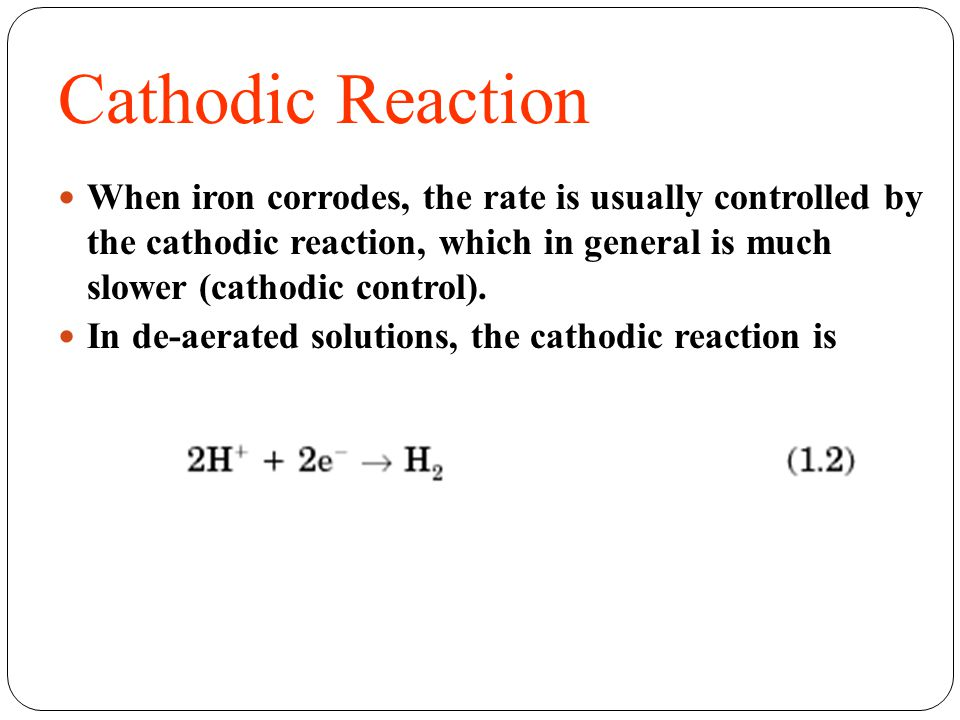 Cathodic Reaction When iron corrodes, the rate is usually controlled by the cathodic reaction, which in general is much slower (cathodic control).
