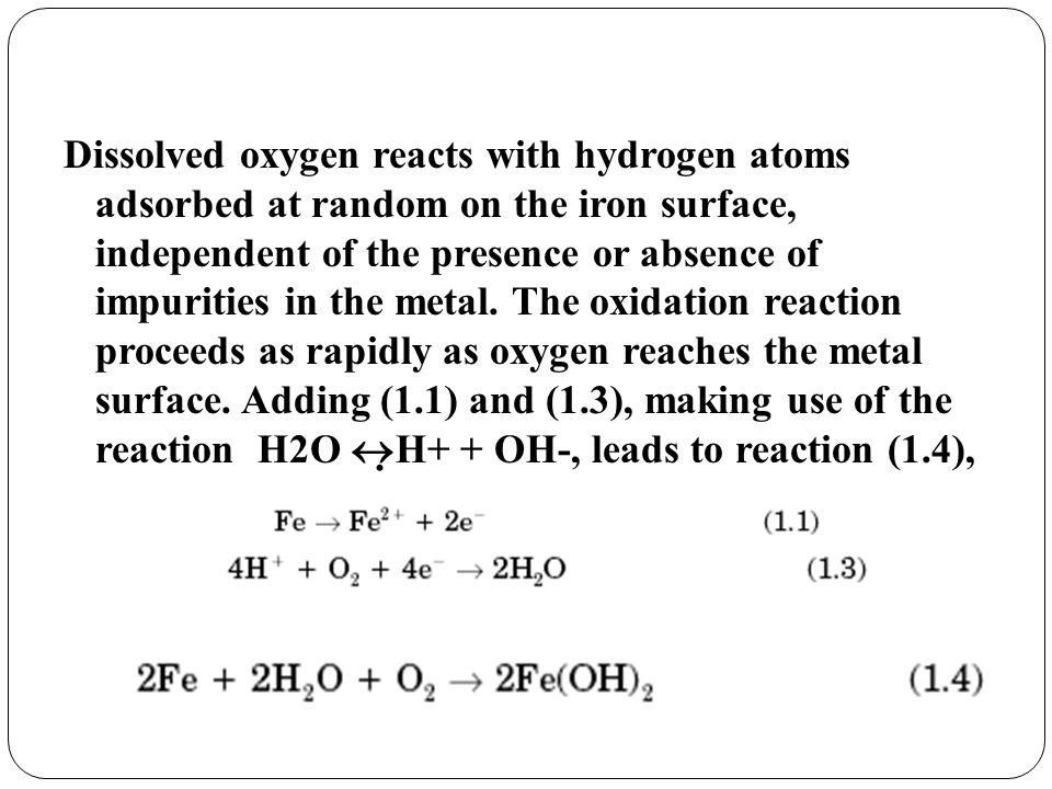 Dissolved oxygen reacts with hydrogen atoms adsorbed at random on the iron surface, independent of the presence or absence of impurities in the metal.