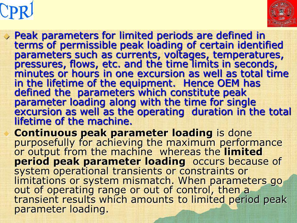 Peak parameters for limited periods are defined in terms of permissible peak loading of certain identified parameters such as currents, voltages, temperatures, pressures, flows, etc. and the time limits in seconds, minutes or hours in one excursion as well as total time in the lifetime of the equipment. Hence OEM has defined the parameters which constitute peak parameter loading along with the time for single excursion as well as the operating duration in the total lifetime of the machine.