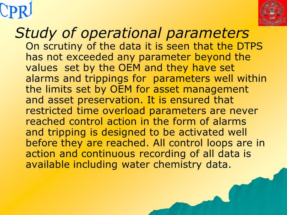 Study of operational parameters On scrutiny of the data it is seen that the DTPS has not exceeded any parameter beyond the values set by the OEM and they have set alarms and trippings for parameters well within the limits set by OEM for asset management and asset preservation.