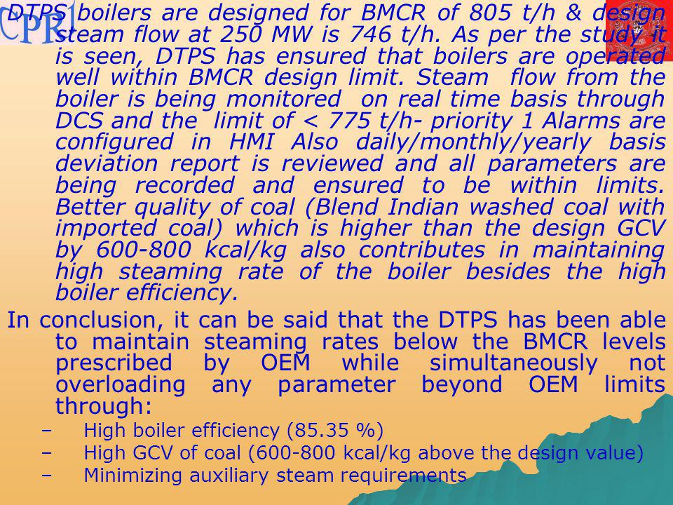 DTPS boilers are designed for BMCR of 805 t/h & design steam flow at 250 MW is 746 t/h. As per the study it is seen, DTPS has ensured that boilers are operated well within BMCR design limit. Steam flow from the boiler is being monitored on real time basis through DCS and the limit of < 775 t/h- priority 1 Alarms are configured in HMI Also daily/monthly/yearly basis deviation report is reviewed and all parameters are being recorded and ensured to be within limits. Better quality of coal (Blend Indian washed coal with imported coal) which is higher than the design GCV by 600-800 kcal/kg also contributes in maintaining high steaming rate of the boiler besides the high boiler efficiency.
