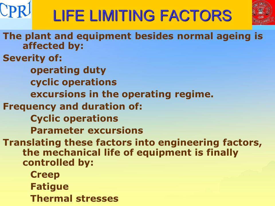 LIFE LIMITING FACTORS The plant and equipment besides normal ageing is affected by: Severity of: operating duty.