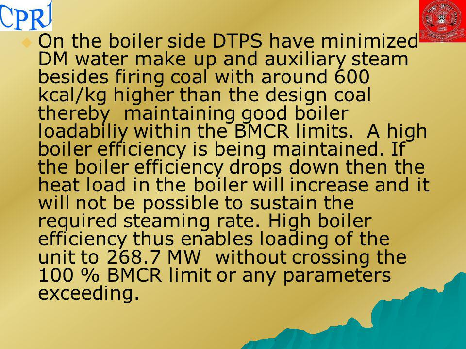 On the boiler side DTPS have minimized DM water make up and auxiliary steam besides firing coal with around 600 kcal/kg higher than the design coal thereby maintaining good boiler loadabiliy within the BMCR limits.