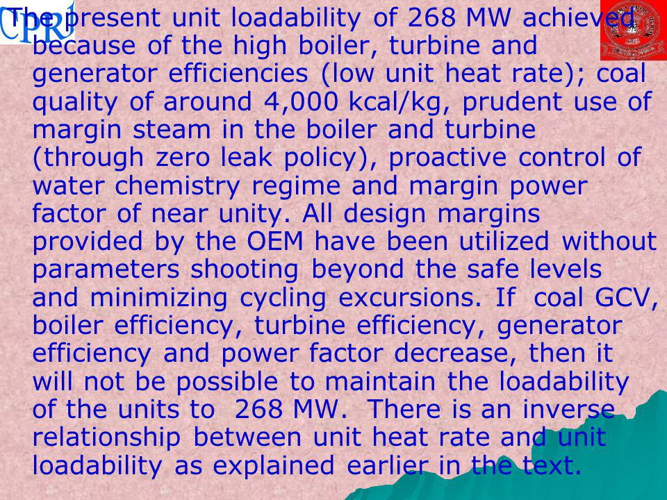 The present unit loadability of 268 MW achieved because of the high boiler, turbine and generator efficiencies (low unit heat rate); coal quality of around 4,000 kcal/kg, prudent use of margin steam in the boiler and turbine (through zero leak policy), proactive control of water chemistry regime and margin power factor of near unity.