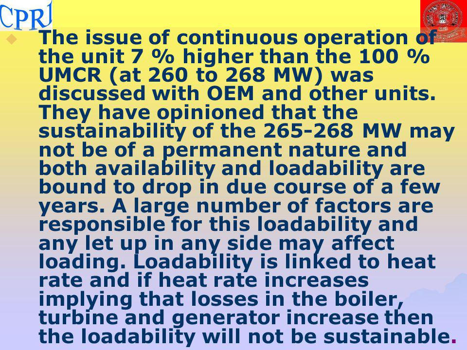 The issue of continuous operation of the unit 7 % higher than the 100 % UMCR (at 260 to 268 MW) was discussed with OEM and other units. They have opinioned that the sustainability of the 265-268 MW may not be of a permanent nature and both availability and loadability are bound to drop in due course of a few years. A large number of factors are responsible for this loadability and any let up in any side may affect loading. Loadability is linked to heat rate and if heat rate increases implying that losses in the boiler, turbine and generator increase then the loadability will not be sustainable.