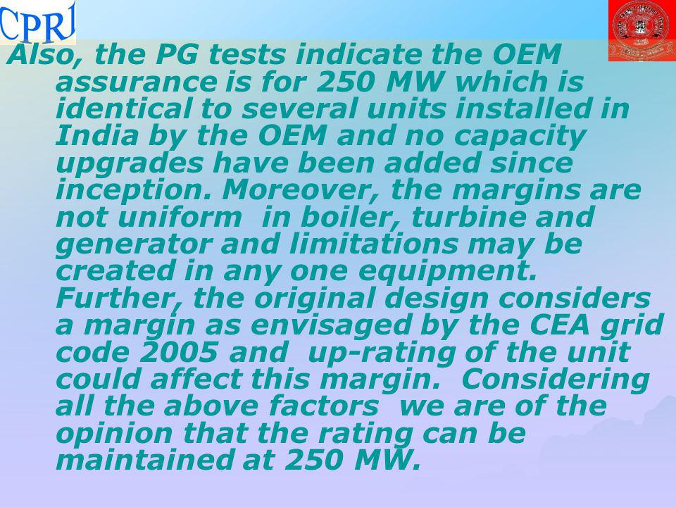 Also, the PG tests indicate the OEM assurance is for 250 MW which is identical to several units installed in India by the OEM and no capacity upgrades have been added since inception. Moreover, the margins are not uniform in boiler, turbine and generator and limitations may be created in any one equipment. Further, the original design considers a margin as envisaged by the CEA grid code 2005 and up-rating of the unit could affect this margin. Considering all the above factors we are of the opinion that the rating can be maintained at 250 MW.