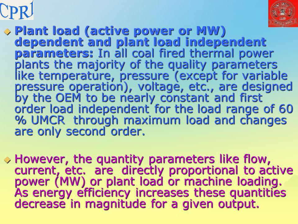 Plant load (active power or MW) dependent and plant load independent parameters: In all coal fired thermal power plants the majority of the quality parameters like temperature, pressure (except for variable pressure operation), voltage, etc., are designed by the OEM to be nearly constant and first order load independent for the load range of 60 % UMCR through maximum load and changes are only second order.
