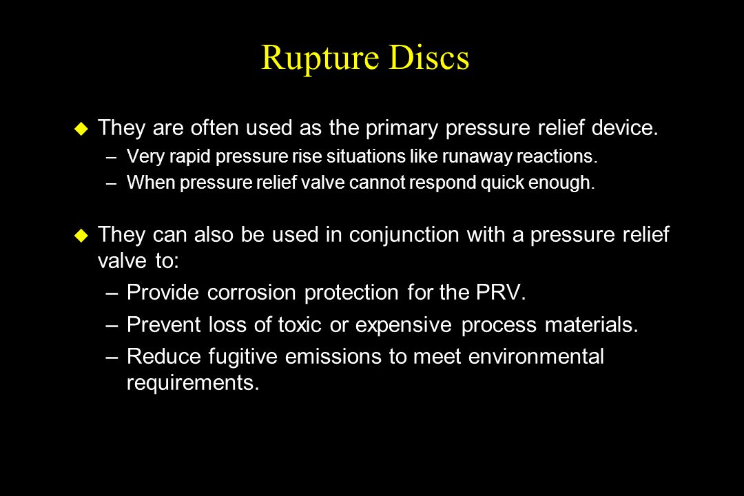 Rupture Discs They are often used as the primary pressure relief device. Very rapid pressure rise situations like runaway reactions.
