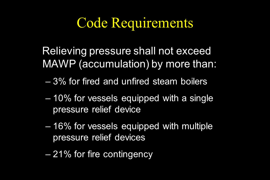 Code Requirements Relieving pressure shall not exceed MAWP (accumulation) by more than: 3% for fired and unfired steam boilers.