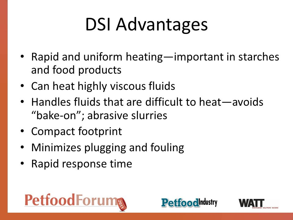 DSI Advantages Rapid and uniform heating—important in starches and food products. Can heat highly viscous fluids.