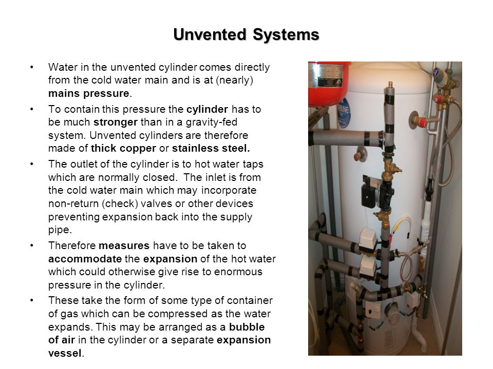 Unvented Systems Water in the unvented cylinder comes directly from the cold water main and is at (nearly) mains pressure.