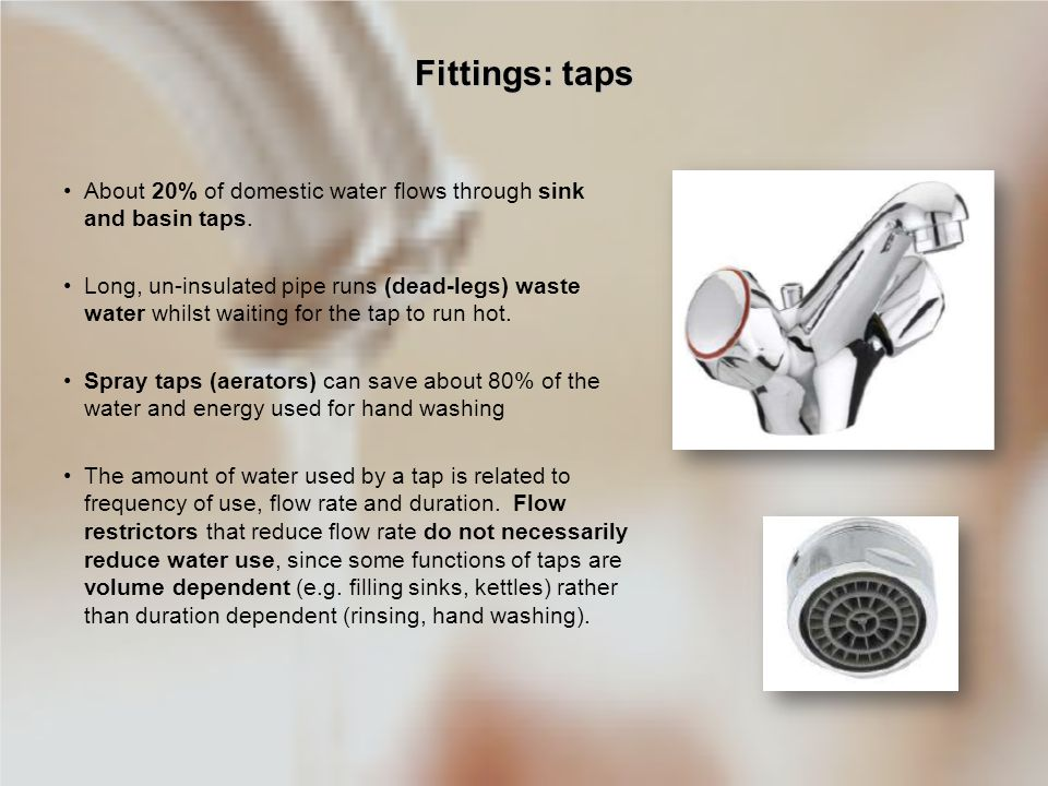 Fittings: taps About 20% of domestic water flows through sink and basin taps.