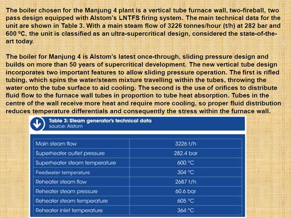 The boiler chosen for the Manjung 4 plant is a vertical tube furnace wall, two-fireball, two pass design equipped with Alstom s LNTFS firing system. The main technical data for the unit are shown in Table 3. With a main steam flow of 3226 tonnes/hour (t/h) at 282 bar and 600 ºC, the unit is classified as an ultra-supercritical design, considered the state-of-the-art today.
