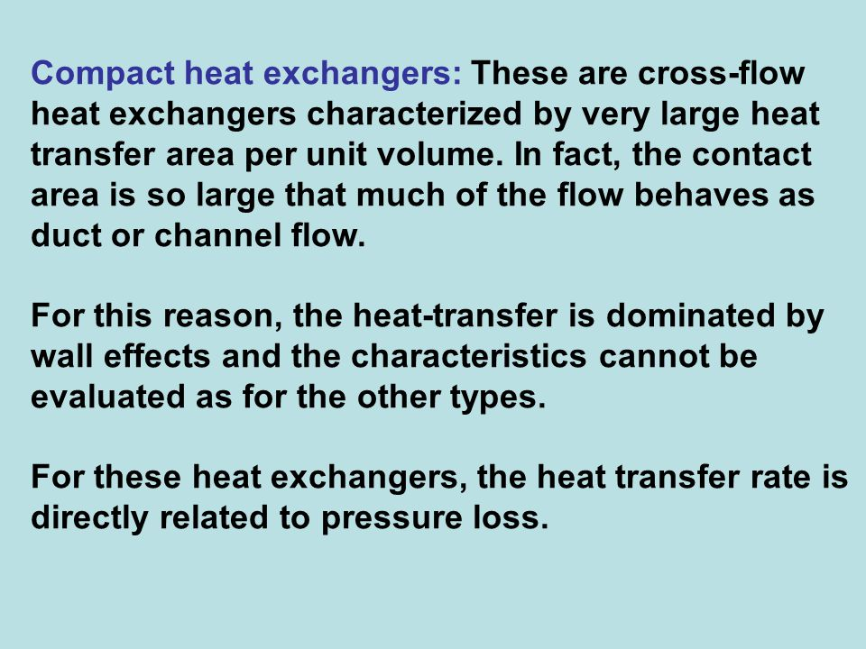 Compact heat exchangers: These are cross-flow heat exchangers characterized by very large heat transfer area per unit volume. In fact, the contact area is so large that much of the flow behaves as duct or channel flow.