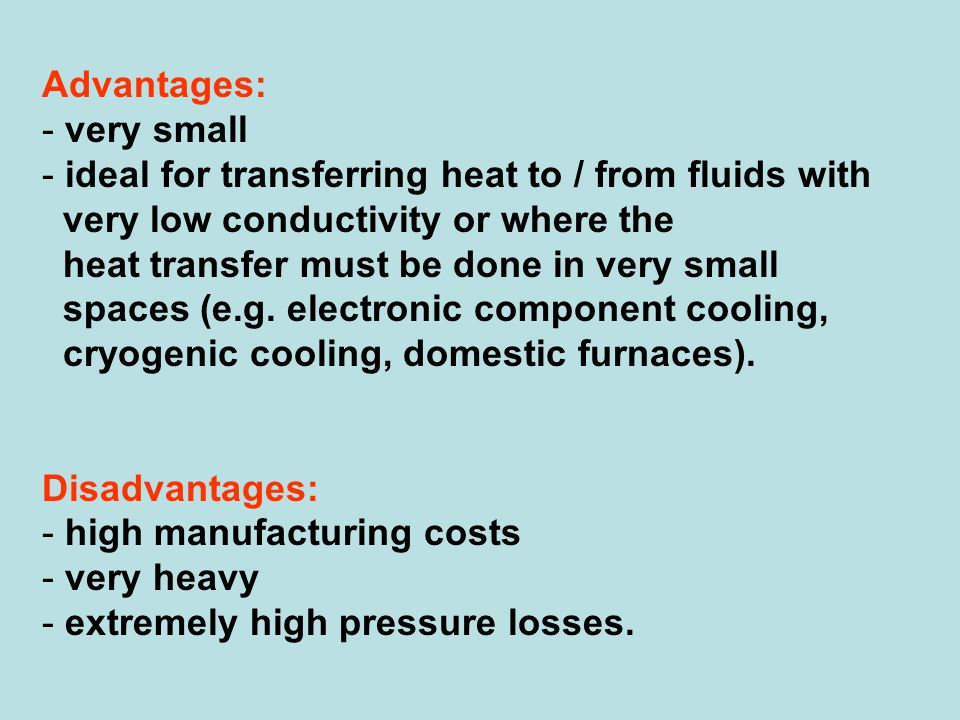 Advantages: very small. ideal for transferring heat to / from fluids with. very low conductivity or where the.