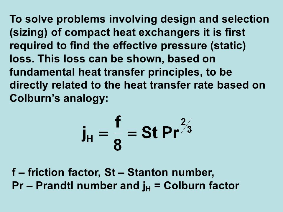 To solve problems involving design and selection (sizing) of compact heat exchangers it is first required to find the effective pressure (static) loss. This loss can be shown, based on fundamental heat transfer principles, to be directly related to the heat transfer rate based on Colburn's analogy: