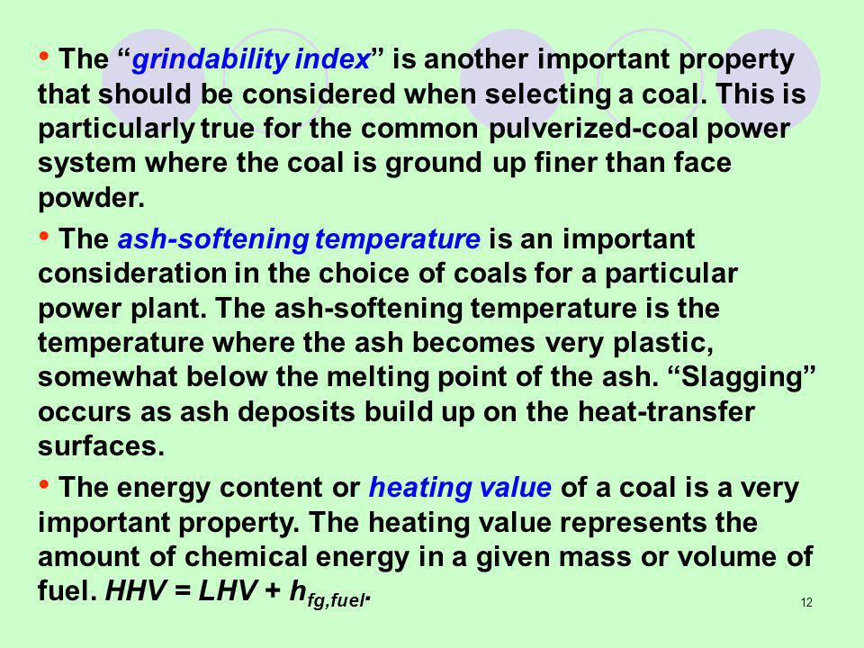 The grindability index is another important property that should be considered when selecting a coal. This is particularly true for the common pulverized-coal power system where the coal is ground up finer than face powder.