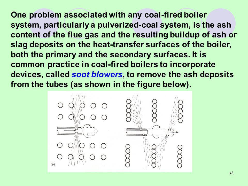 One problem associated with any coal-fired boiler system, particularly a pulverized-coal system, is the ash content of the flue gas and the resulting buildup of ash or slag deposits on the heat-transfer surfaces of the boiler, both the primary and the secondary surfaces.