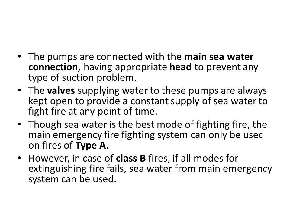 The pumps are connected with the main sea water connection, having appropriate head to prevent any type of suction problem.