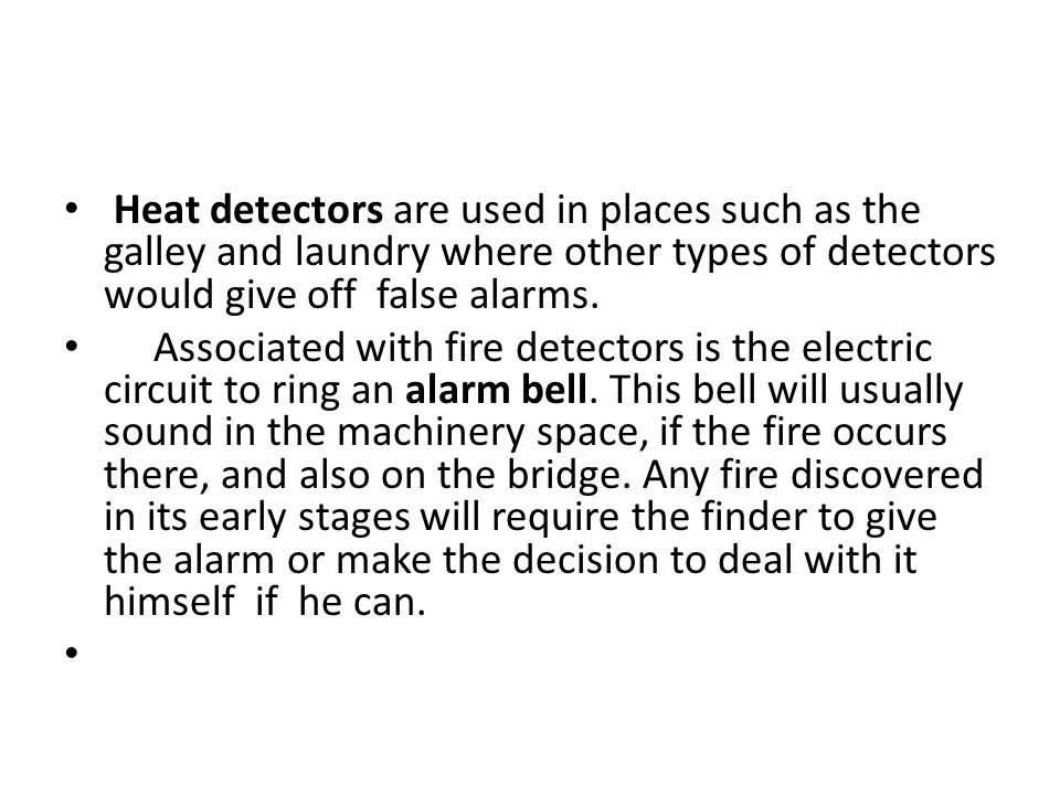 Heat detectors are used in places such as the galley and laundry where other types of detectors would give off false alarms.