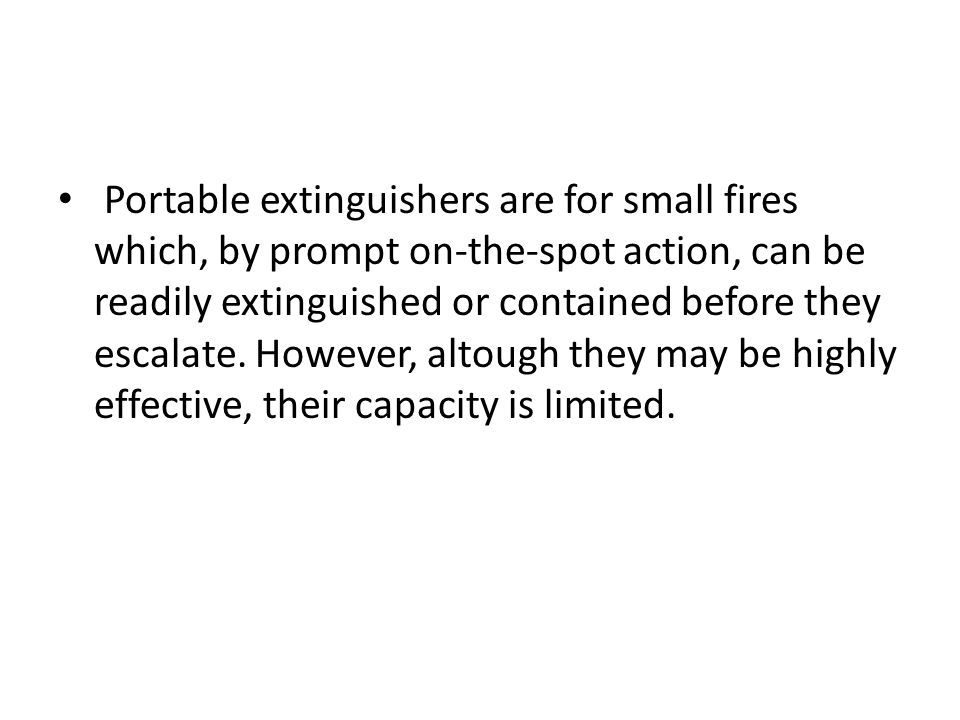Portable extinguishers are for small fires which, by prompt on-the-spot action, can be readily extinguished or contained before they escalate.