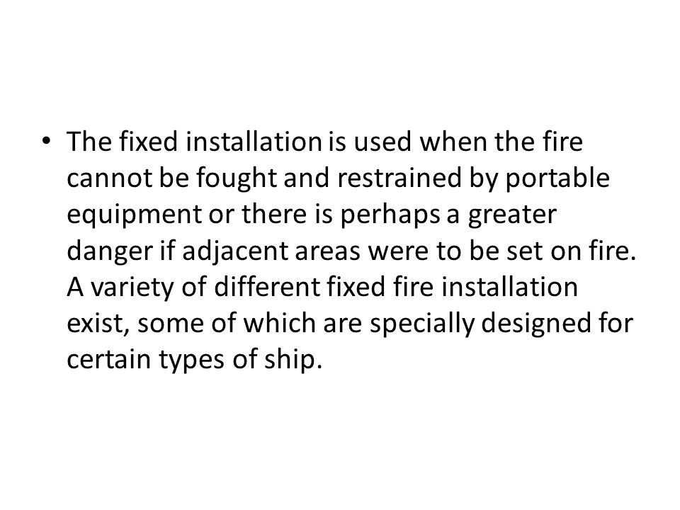 The fixed installation is used when the fire cannot be fought and restrained by portable equipment or there is perhaps a greater danger if adjacent areas were to be set on fire.
