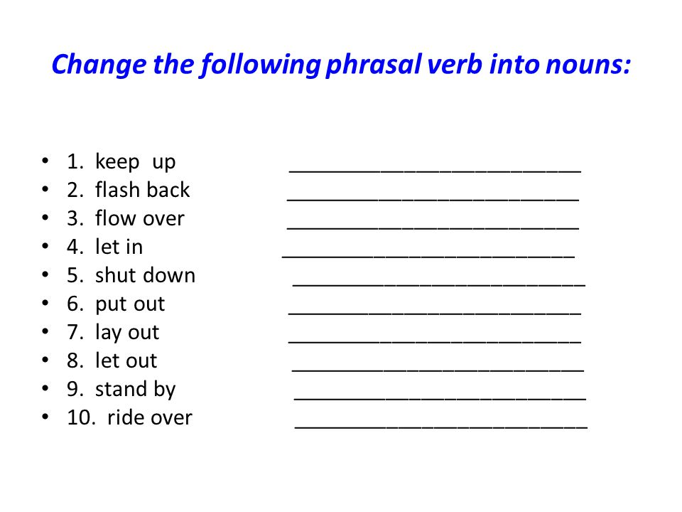 Change the following phrasal verb into nouns: