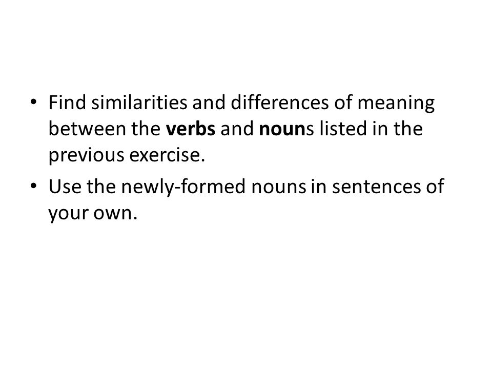 Find similarities and differences of meaning between the verbs and nouns listed in the previous exercise.
