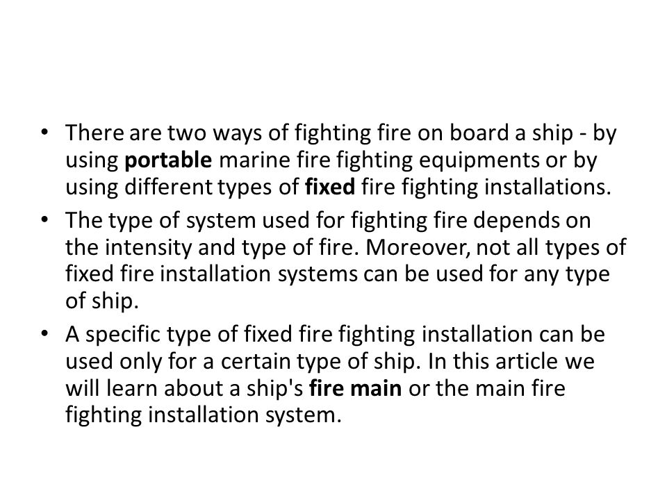 There are two ways of fighting fire on board a ship - by using portable marine fire fighting equipments or by using different types of fixed fire fighting installations.