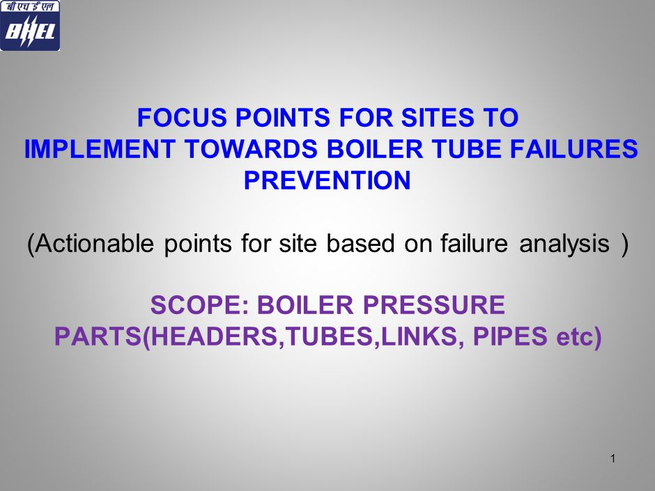 FOCUS POINTS FOR SITES TO IMPLEMENT TOWARDS BOILER TUBE FAILURES PREVENTION (Actionable points for site based on failure analysis ) SCOPE: BOILER PRESSURE PARTS(HEADERS,TUBES,LINKS, PIPES etc)