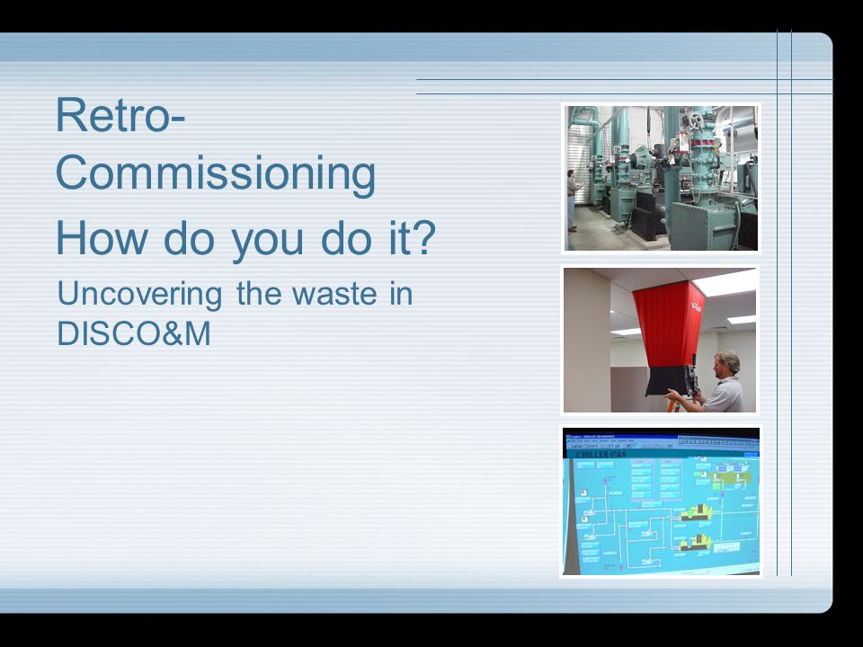 Retro-Commissioning How do you do it Uncovering the waste in DISCO&M