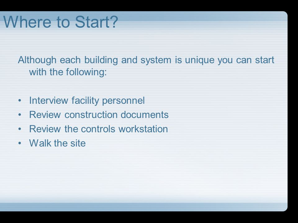 Where to Start Although each building and system is unique you can start with the following: Interview facility personnel.