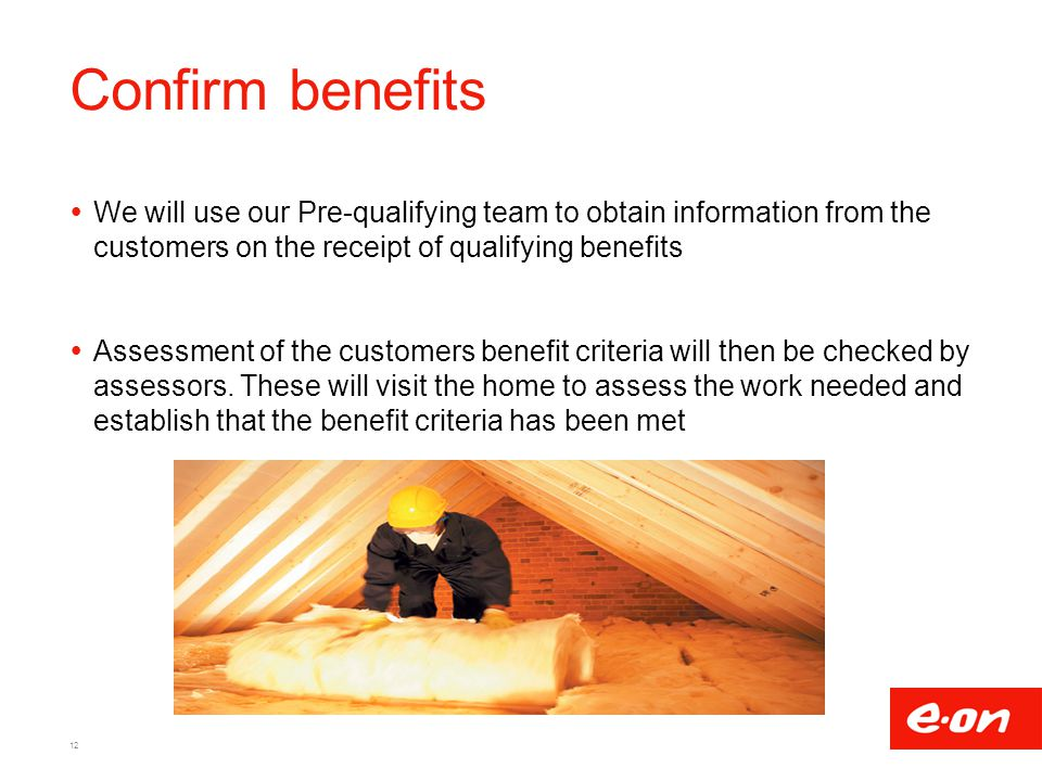 Confirm benefits We will use our Pre-qualifying team to obtain information from the customers on the receipt of qualifying benefits.