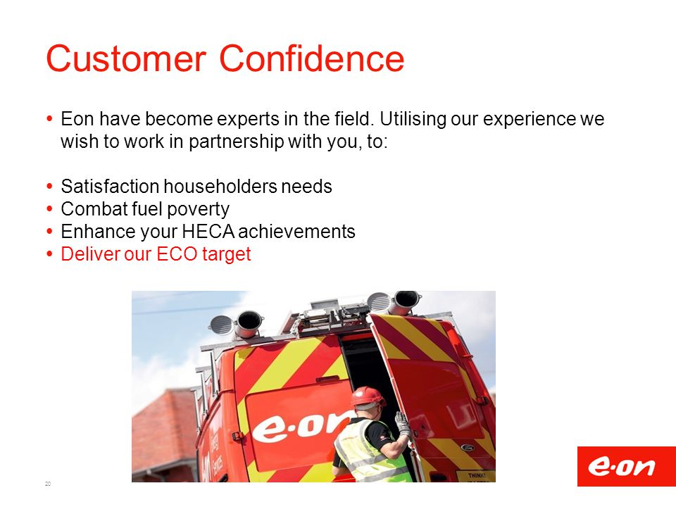 Customer Confidence Eon have become experts in the field. Utilising our experience we wish to work in partnership with you, to: