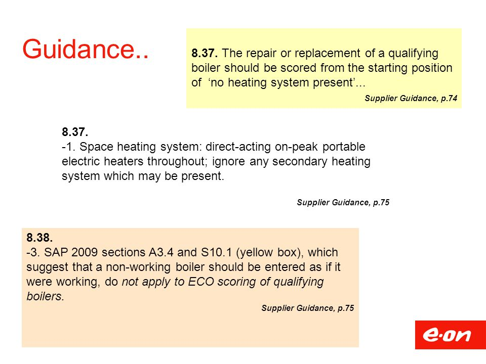 Guidance.. 8.37. The repair or replacement of a qualifying boiler should be scored from the starting position of 'no heating system present'...
