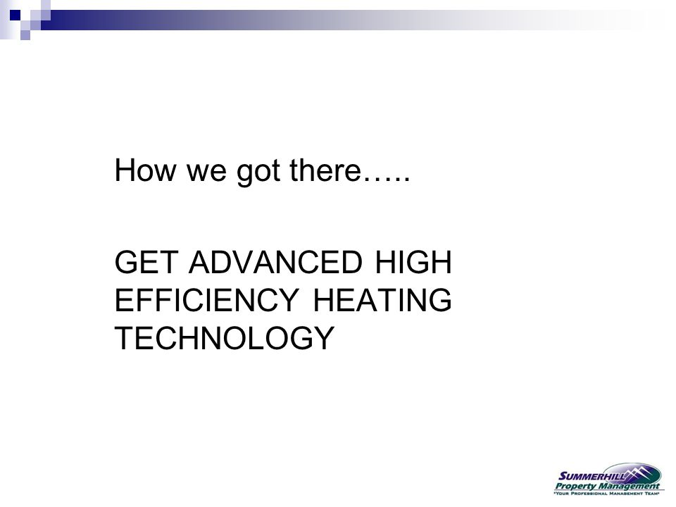 How we got there….. GET ADVANCED HIGH EFFICIENCY HEATING TECHNOLOGY