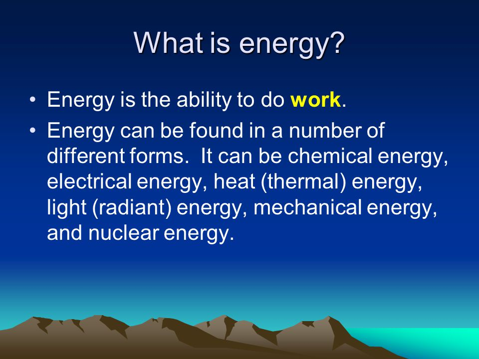 What is energy Energy is the ability to do work.