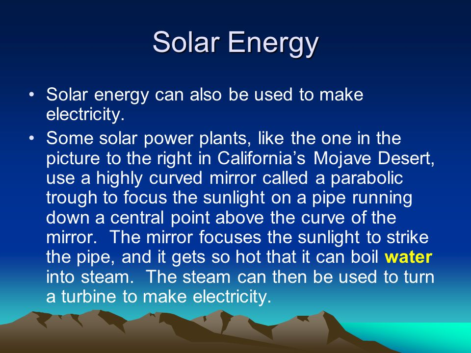 Solar Energy Solar energy can also be used to make electricity.