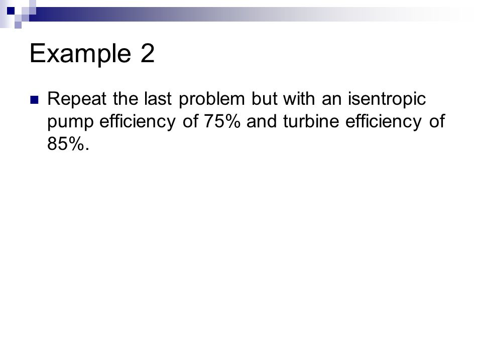 Example 2 Repeat the last problem but with an isentropic pump efficiency of 75% and turbine efficiency of 85%.