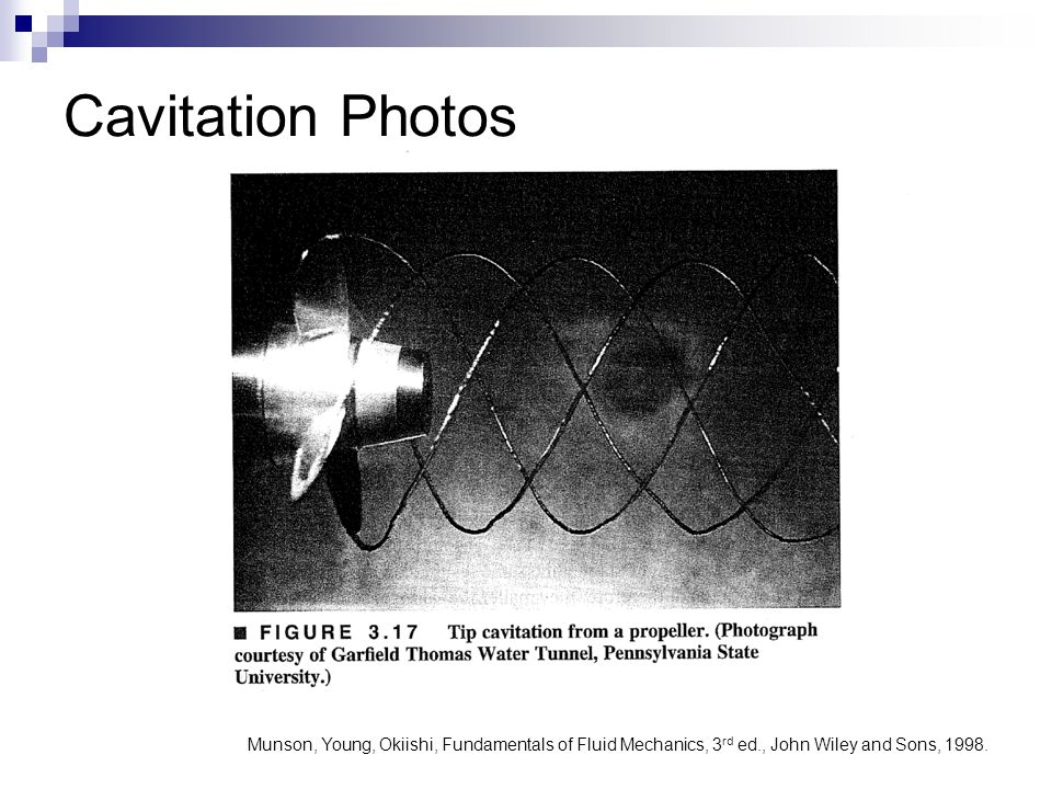 Cavitation Photos Munson, Young, Okiishi, Fundamentals of Fluid Mechanics, 3rd ed., John Wiley and Sons, 1998.