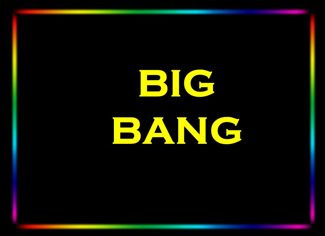 BIG BANG The big bang did not occur somewhere in space – it occupied the whole of space – indeed it created space and it is ever expanding.